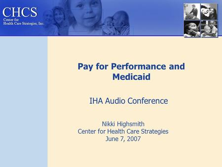 CHCS Center for Health Care Strategies, Inc. Center for Health Care Strategies, Inc. Nikki Highsmith Center for Health Care Strategies June 7, 2007 Pay.