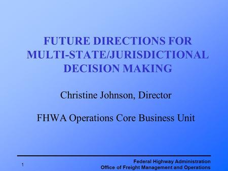 Federal Highway Administration Office of Freight Management and Operations 1 FUTURE DIRECTIONS FOR MULTI-STATE/JURISDICTIONAL DECISION MAKING Christine.