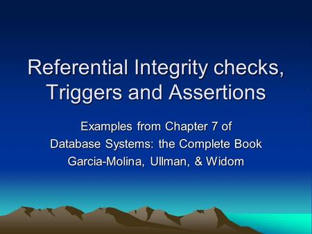 Referential Integrity checks, Triggers and Assertions Examples from Chapter 7 of Database Systems: the Complete Book Garcia-Molina, Ullman, & Widom.