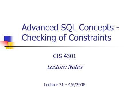 Advanced SQL Concepts - Checking of Constraints CIS 4301 Lecture Notes Lecture 21 - 4/6/2006.