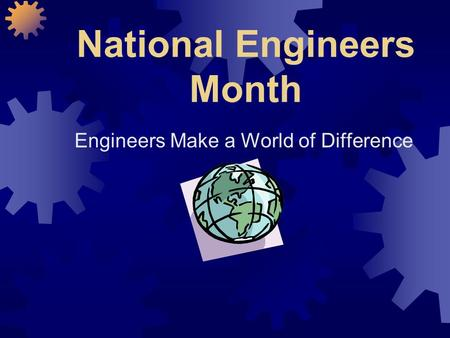 National Engineers Month Engineers Make a World of Difference.