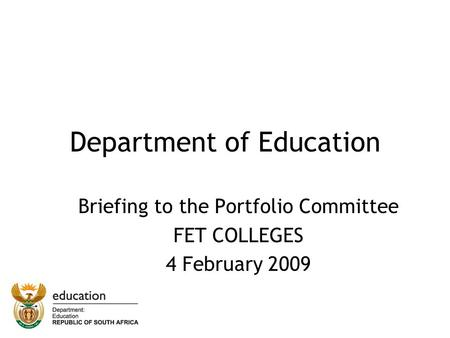 Department of Education Briefing to the Portfolio Committee FET COLLEGES 4 February 2009.