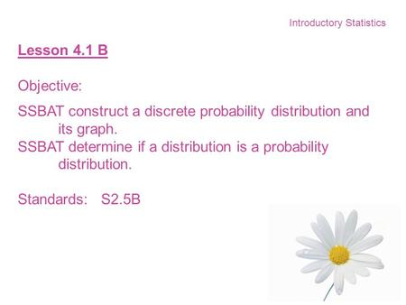 Introductory Statistics Lesson 4.1 B Objective: SSBAT construct a discrete probability distribution and its graph. SSBAT determine if a distribution is.