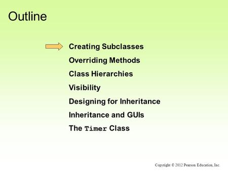 Outline Creating Subclasses Overriding Methods Class Hierarchies Visibility Designing for Inheritance Inheritance and GUIs The Timer Class Copyright ©