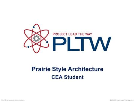 Prairie Style Architecture CEA Student © 2010 Project Lead The Way, Inc.Civil Engineering and Architecture.