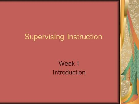 Supervising Instruction Week 1 Introduction. Supervision of Instruction What is the purpose of supervision in education? The purpose of supervision is.