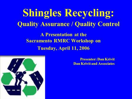 Shingles Recycling: Quality Assurance / Quality Control A Presentation at the Sacramento RMRC Workshop on Tuesday, April 11, 2006 Presenter: Dan Krivit.