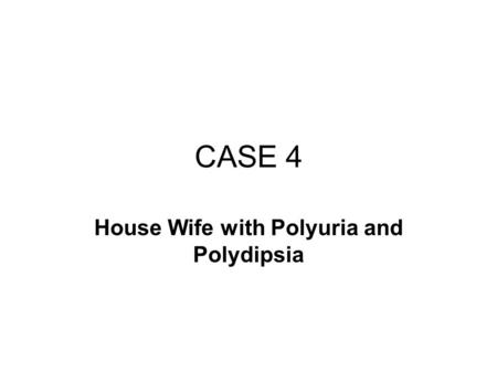 CASE 4 House Wife with Polyuria and Polydipsia. B.B. is a 35-year-old housewife having symptoms of polyuria, polydipsia, polyphagia and hyperglycemia.