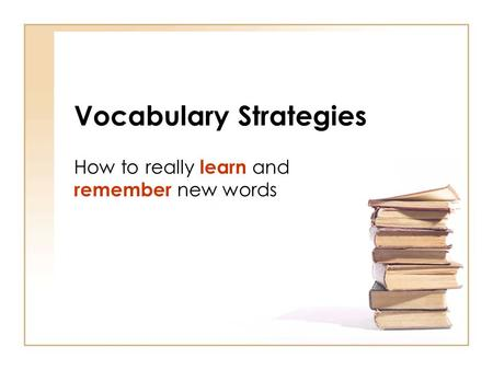 Vocabulary Strategies How to really learn and remember new words.