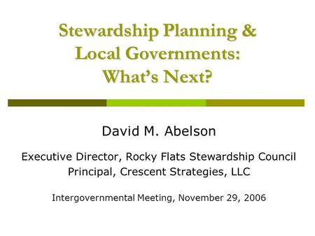 Stewardship Planning & Local Governments: What's Next? David M. Abelson Executive Director, Rocky Flats Stewardship Council Principal, Crescent Strategies,