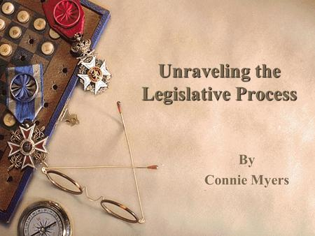 Unraveling the Legislative Process By Connie Myers.