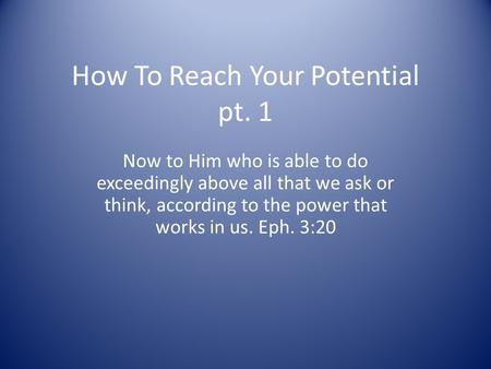 How To Reach Your Potential pt. 1 Now to Him who is able to do exceedingly above all that we ask or think, according to the power that works in us. Eph.