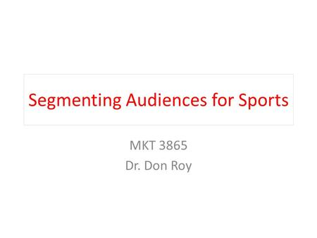 Segmenting Audiences for Sports MKT 3865 Dr. Don Roy.
