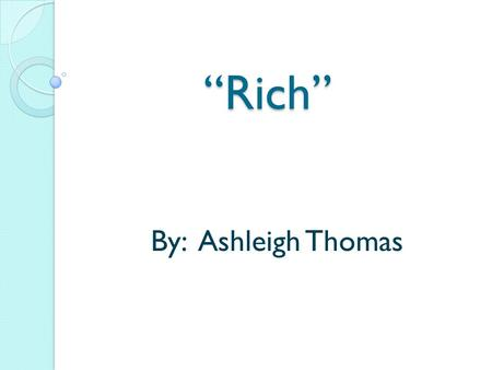 """Rich"" By: Ashleigh Thomas. Dictionary Definitions Having wealth or great possessions; abundantly supplied with resources, means, or funds; wealthy (Dictionary.com)"