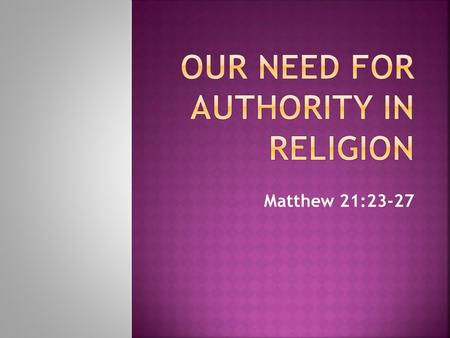 "Matthew 21:23-27.  ""the power or right to give commands, enforce obedience, take action, or make final decisions"" (Webster's Dictionary).  Authority."