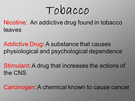 Tobacco Nicotine: An addictive drug found in tobacco leaves Addictive Drug: A substance that causes physiological and psychological dependence Stimulant: