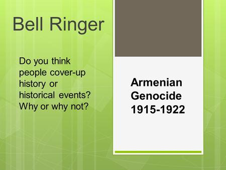 Do you think people cover-up history or historical events? Why or why not? Bell Ringer Armenian Genocide 1915-1922.