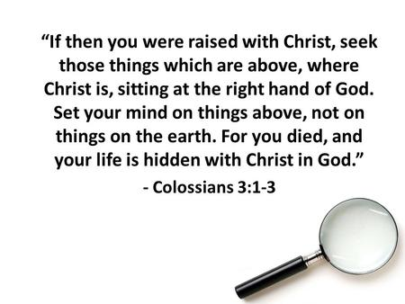 """If then you were raised with Christ, seek those things which are above, where Christ is, sitting at the right hand of God. Set your mind on things above,"