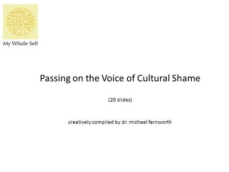 Passing on the Voice of Cultural Shame (20 slides) creatively compiled by dr. michael farnworth.