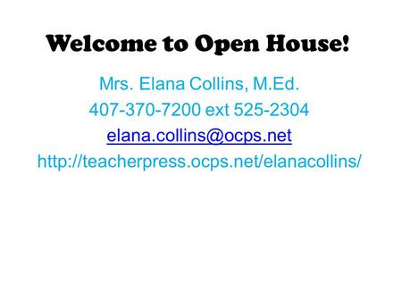 Welcome to Open House! Mrs. Elana Collins, M.Ed. 407-370-7200 ext 525-2304