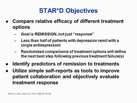 "STAR*D Objectives Compare relative efficacy of different treatment options –Goal is REMISSION, not just ""response"" –Less than half of patients with depression."