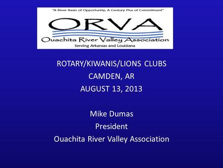 ROTARY/KIWANIS/LIONS CLUBS CAMDEN, AR AUGUST 13, 2013 Mike Dumas President Ouachita River Valley Association.