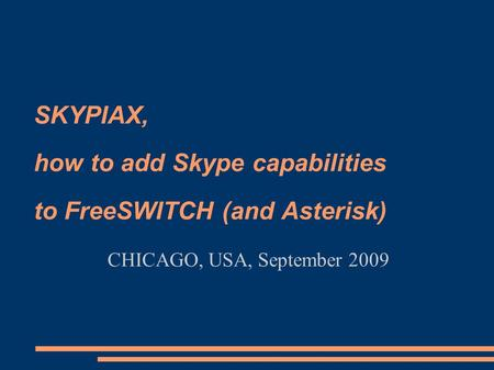 SKYPIAX, how to add Skype capabilities to FreeSWITCH (and Asterisk) CHICAGO, USA, September 2009.