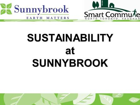 SUSTAINABILITY at SUNNYBROOK. Background Located off the subway line 10,000 Staff Parking space: 2,400 for staff and 800 for visitors Women & Babies Program.