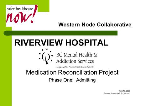 Western Node Collaborative RIVERVIEW HOSPITAL Medication Reconciliation Project Phase One: Admitting June 19, 2006 Zaheen Rhemtulla B.Sc. (pharm)