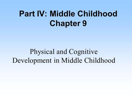 Part IV: Middle Childhood Chapter 9 Physical and Cognitive Development in Middle Childhood.
