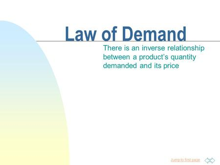 Jump to first page Law of Demand There is an inverse relationship between a product's quantity demanded and its price.