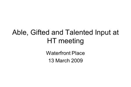 Able, Gifted and Talented Input at HT meeting Waterfront Place 13 March 2009.