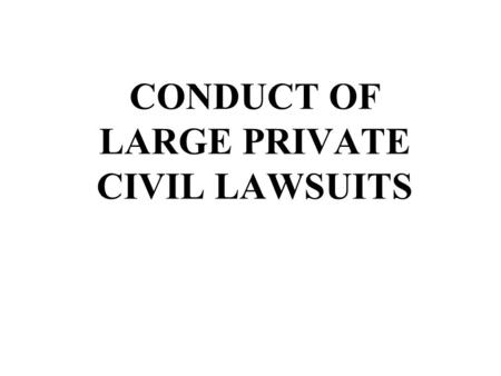 CONDUCT OF LARGE PRIVATE CIVIL LAWSUITS. Conduct of Large Private Civil Lawsuits Primary Focus: Settlement Secondary Focus: Summary Judgment.