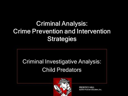 PRENTICE HALL ©2005 Pearson Education, Inc. Criminal Analysis: Crime Prevention and Intervention Strategies Criminal Investigative Analysis: Child Predators.