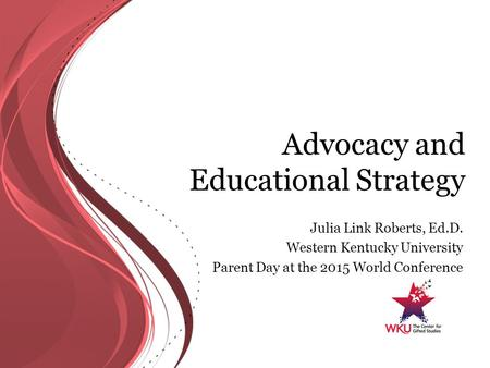 Advocacy and Educational Strategy Julia Link Roberts, Ed.D. Western Kentucky University Parent Day at the 2015 World Conference.