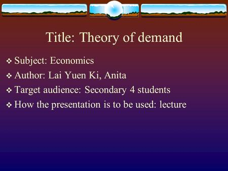 Title: Theory of demand  Subject: Economics  Author: Lai Yuen Ki, Anita  Target audience: Secondary 4 students  How the presentation is to be used:
