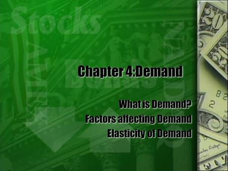 Chapter 4:Demand What is Demand? Factors affecting Demand Elasticity of Demand What is Demand? Factors affecting Demand Elasticity of Demand.