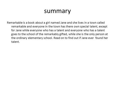 Summary Remarkable is a book about a girl named Jane and she lives in a town called remarkable and everyone in the town has there own special talent, except.