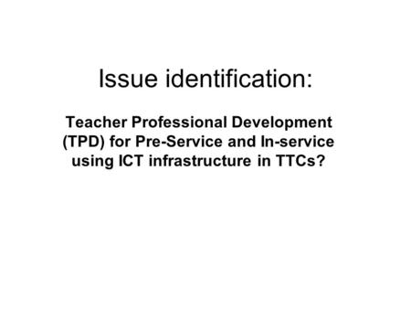 Issue identification: Teacher Professional Development (TPD) for Pre-Service and In-service using ICT infrastructure in TTCs?