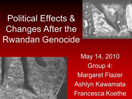 Political Effects & Changes After the Rwandan Genocide May 14, 2010 Group 4: Margaret Flazer Ashlyn Kawamata Francesca Koethe.