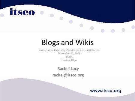Blogs and Wikis Rachel Lacy Instructional Technology Services of Central Ohio, Inc. December 11, 2008 SOITA Dayton, Ohio.