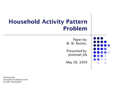 Household Activity Pattern Problem Paper by: W. W. Recker. Presented by: Jeremiah Jilk May 26, 2004 Jeremiah Jilk University of California, Irvine ICS.