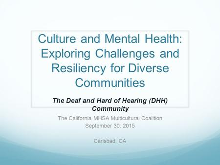 Culture and Mental Health: Exploring Challenges and Resiliency for Diverse Communities The California MHSA Multicultural Coalition September 30, 2015 Carlsbad,