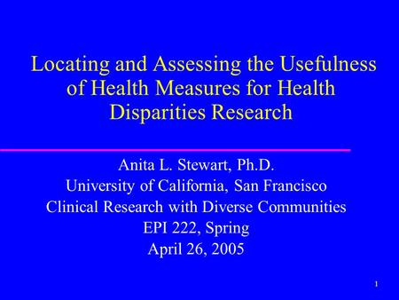 1 Locating and Assessing the Usefulness of Health Measures for Health Disparities Research Anita L. Stewart, Ph.D. University of California, San Francisco.