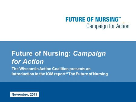 "Future of Nursing: Campaign for Action The Wisconsin Action Coalition presents an introduction to the IOM report ""The Future of Nursing November, 2011."