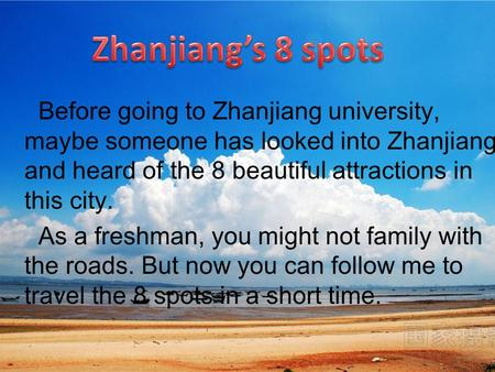 Before going to Zhanjiang university, maybe someone has looked into Zhanjiang and heard of the 8 beautiful attractions in this city. As a freshman, you.