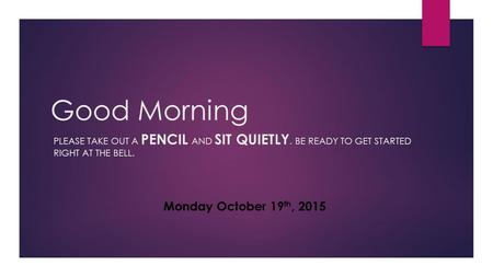 Good Morning PLEASE TAKE OUT A PENCIL AND SIT QUIETLY. BE READY TO GET STARTED RIGHT AT THE BELL. Monday October 19 th, 2015.