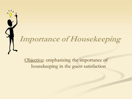 Importance of Housekeeping Objective: emphasizing the importance of housekeeping in the guest satisfaction.