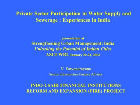 Private Sector Participation in Water Supply and Sewerage : Experiences in India presentation at Strengthening Urban Management: India Unlocking the Potential.