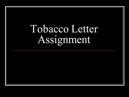 Tobacco Letter Assignment. Paragraph 1 – Personal Thoughts and Feelings Opening paragraph – brief summary of what you're going to talk about. Address.